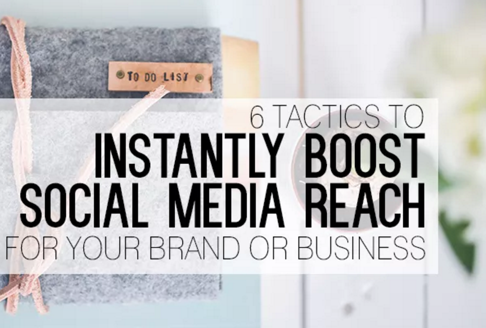 6 Tactics to Instantly Boost Social Media Reach For Your Brand or Business | Social Media Today