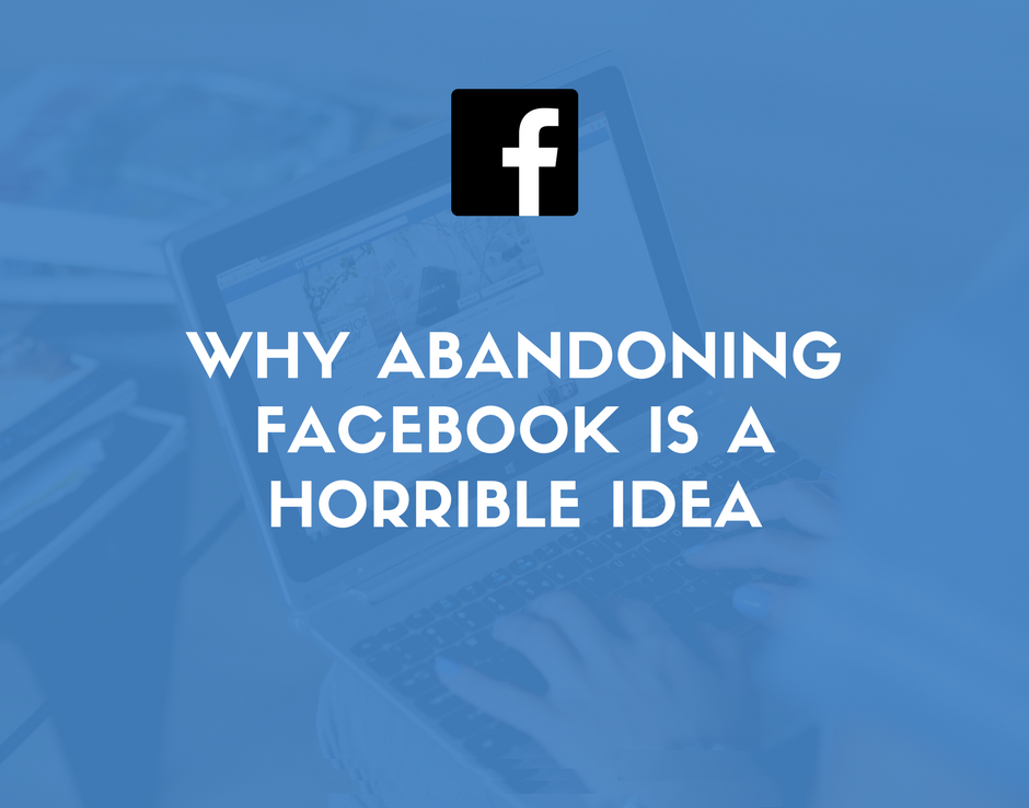 Why Abandoning Facebook is a Horrible Idea for Your Business | Social Media Today